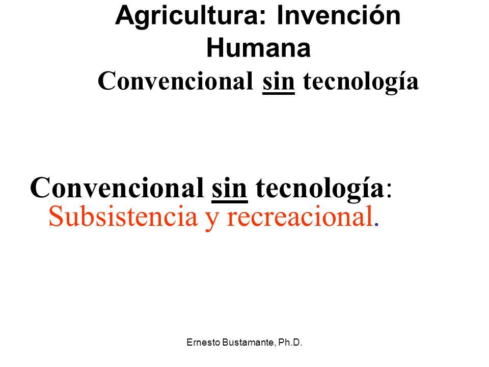 Ernesto Bustamante, Ph.D. Agricultura: Invención Humana Convencional sin tecnología Convencional sin tecnología: Subsistencia y recreacional.