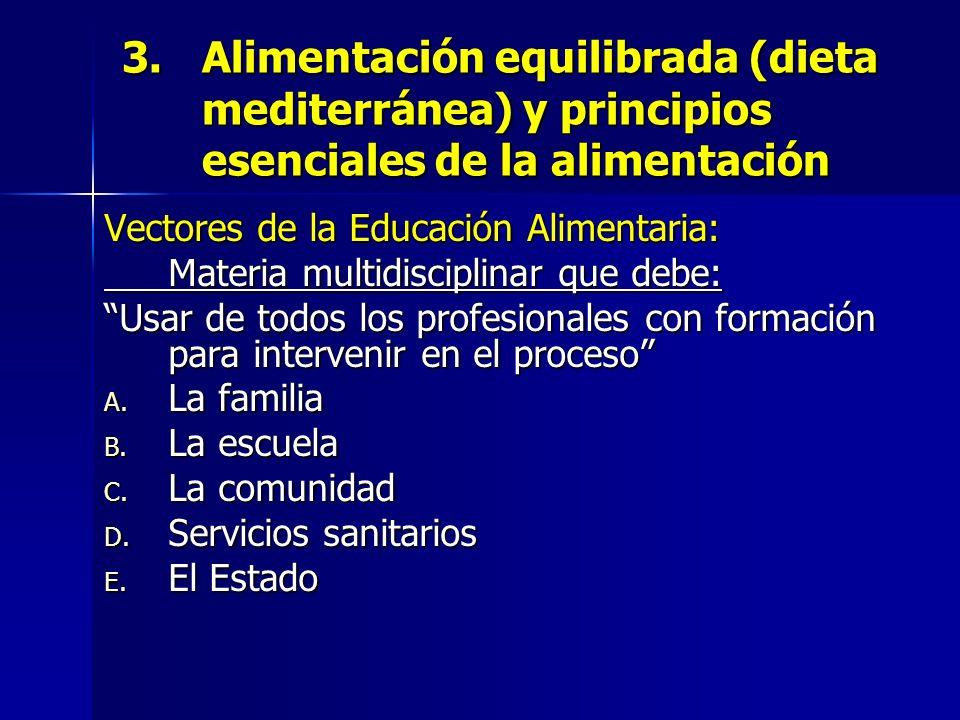3.Alimentación equilibrada (dieta mediterránea) y principios esenciales de la alimentación Vectores de la Educación Alimentaria: Materia multidisciplinar que debe: Usar de todos los profesionales con formación para intervenir en el proceso A.