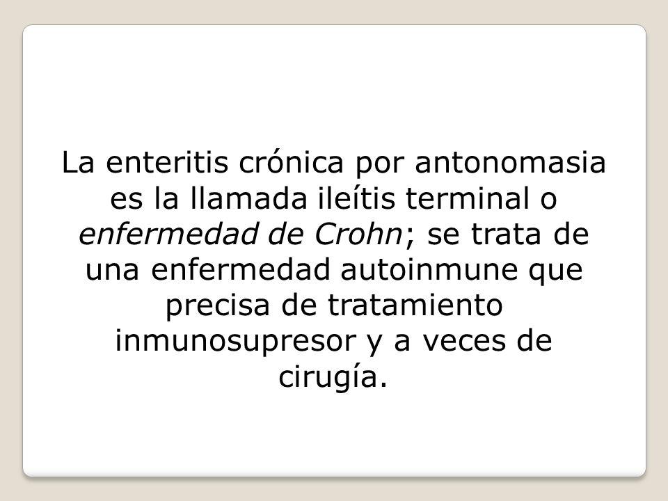 La enteritis crónica por antonomasia es la llamada ileítis terminal o enfermedad de Crohn; se trata de una enfermedad autoinmune que precisa de tratam