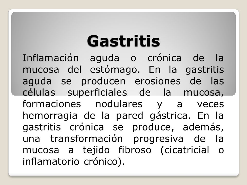 Gastritis Inflamación aguda o crónica de la mucosa del estómago. En la gastritis aguda se producen erosiones de las células superficiales de la mucosa