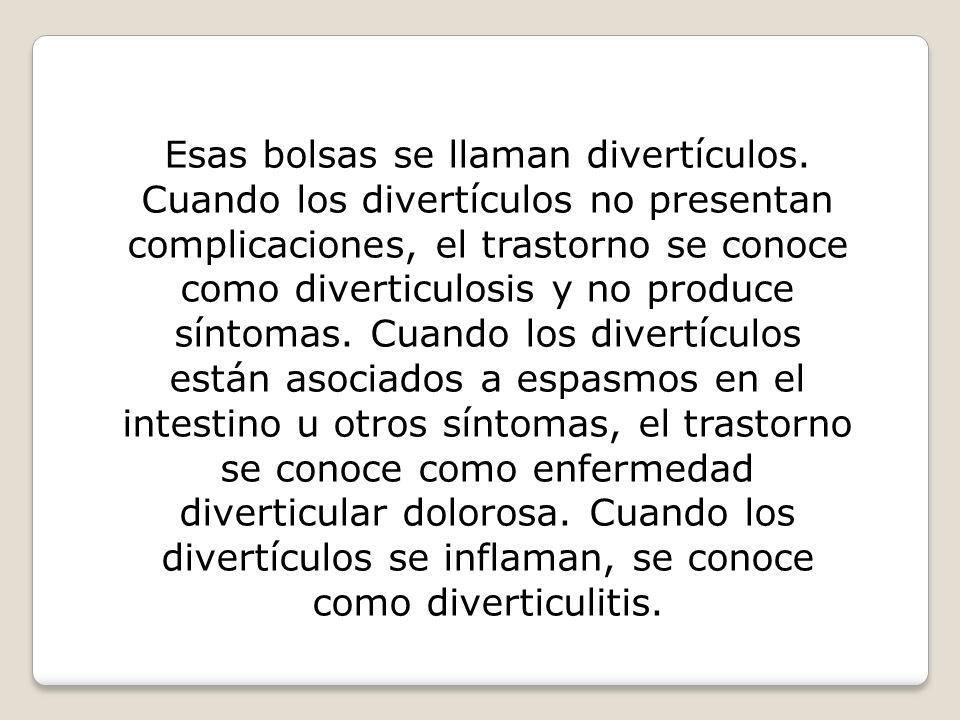 Esas bolsas se llaman divertículos. Cuando los divertículos no presentan complicaciones, el trastorno se conoce como diverticulosis y no produce sínto
