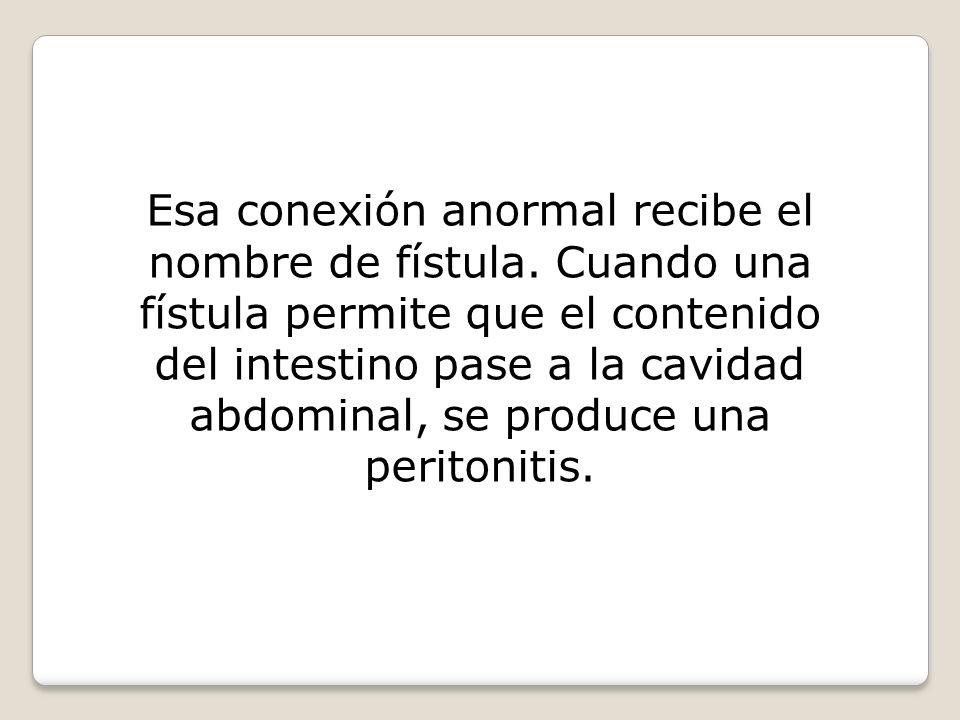 Esa conexión anormal recibe el nombre de fístula. Cuando una fístula permite que el contenido del intestino pase a la cavidad abdominal, se produce un