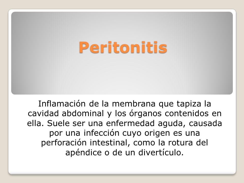 Peritonitis Inflamación de la membrana que tapiza la cavidad abdominal y los órganos contenidos en ella. Suele ser una enfermedad aguda, causada por u