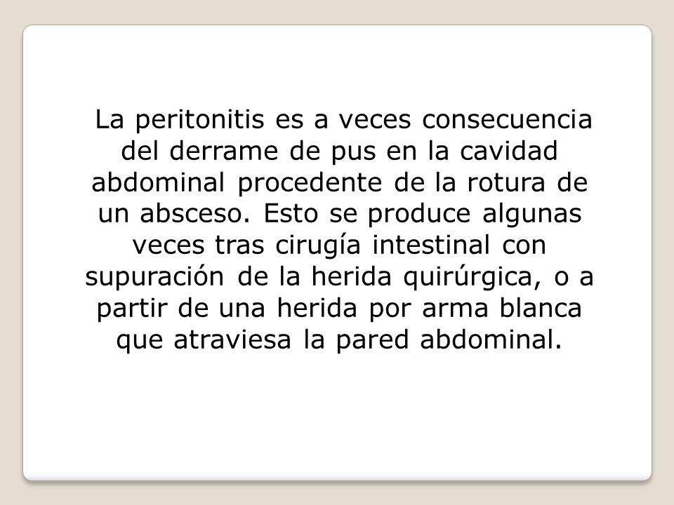 La peritonitis es a veces consecuencia del derrame de pus en la cavidad abdominal procedente de la rotura de un absceso. Esto se produce algunas veces