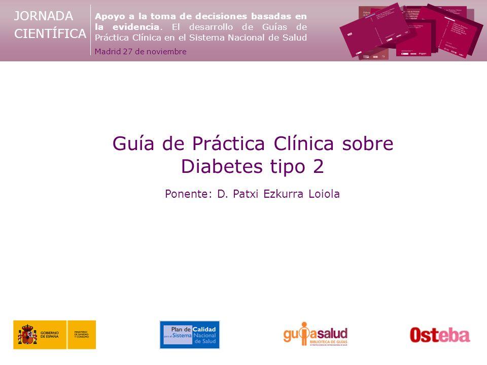 JORNADA CIENTÍFICA Guía de Práctica Clínica sobre Diabetes tipo 2 Ponente: D. Patxi Ezkurra Loiola Apoyo a la toma de decisiones basadas en la evidenc
