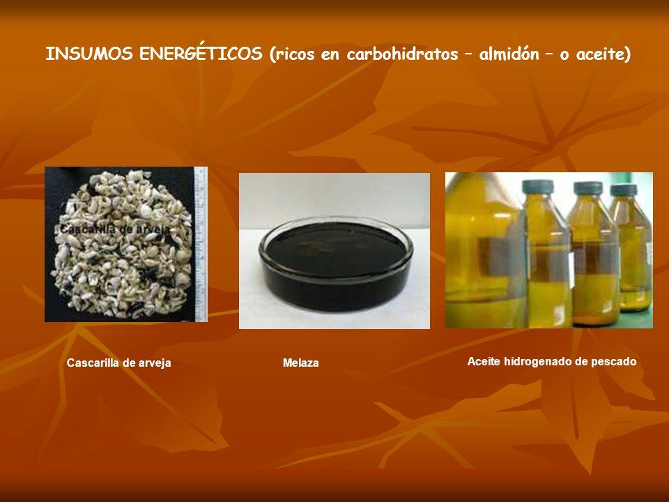 Cascarilla de arvejaMelaza INSUMOS ENERGÉTICOS (ricos en carbohidratos – almidón – o aceite) Aceite hidrogenado de pescado