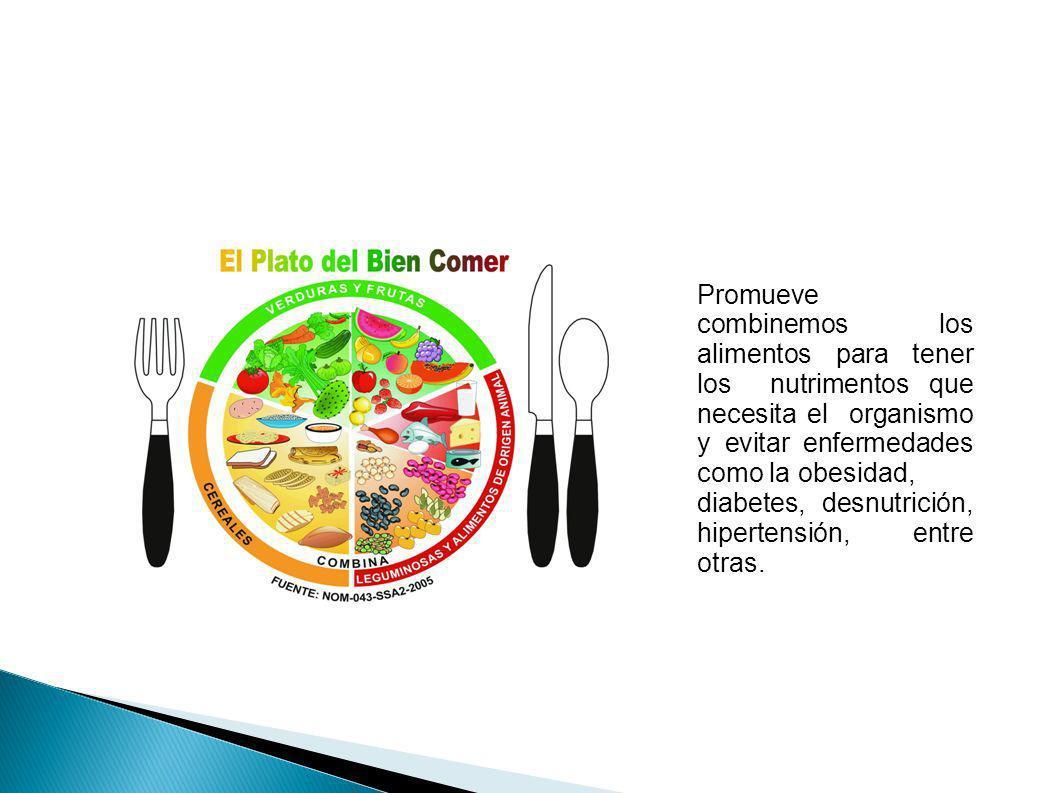 Promueve combinemos los alimentos para tener los nutrimentos que necesita el organismo y evitar enfermedades como la obesidad, diabetes, desnutrición,