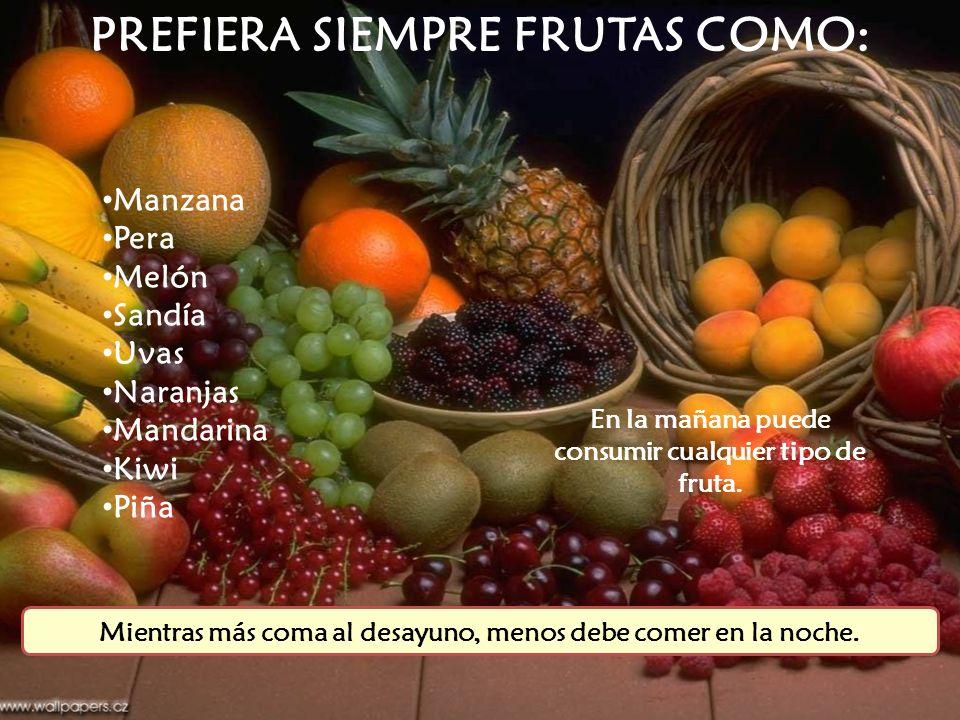Manzana Pera Melón Sandía Uvas Naranjas Mandarina Kiwi Piña En la mañana puede consumir cualquier tipo de fruta. PREFIERA SIEMPRE FRUTAS COMO: Mientra