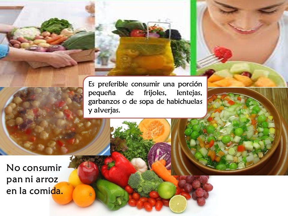 Es preferible consumir una porción pequeña de frijoles, lentejas, garbanzos o de sopa de habichuelas y alverjas. No consumir pan ni arroz en la comida