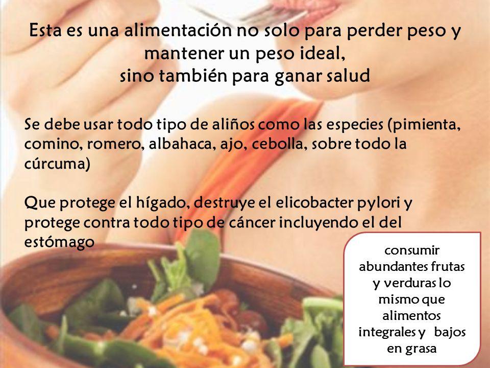 Esta es una alimentación no solo para perder peso y mantener un peso ideal, sino también para ganar salud Se debe usar todo tipo de aliños como las es