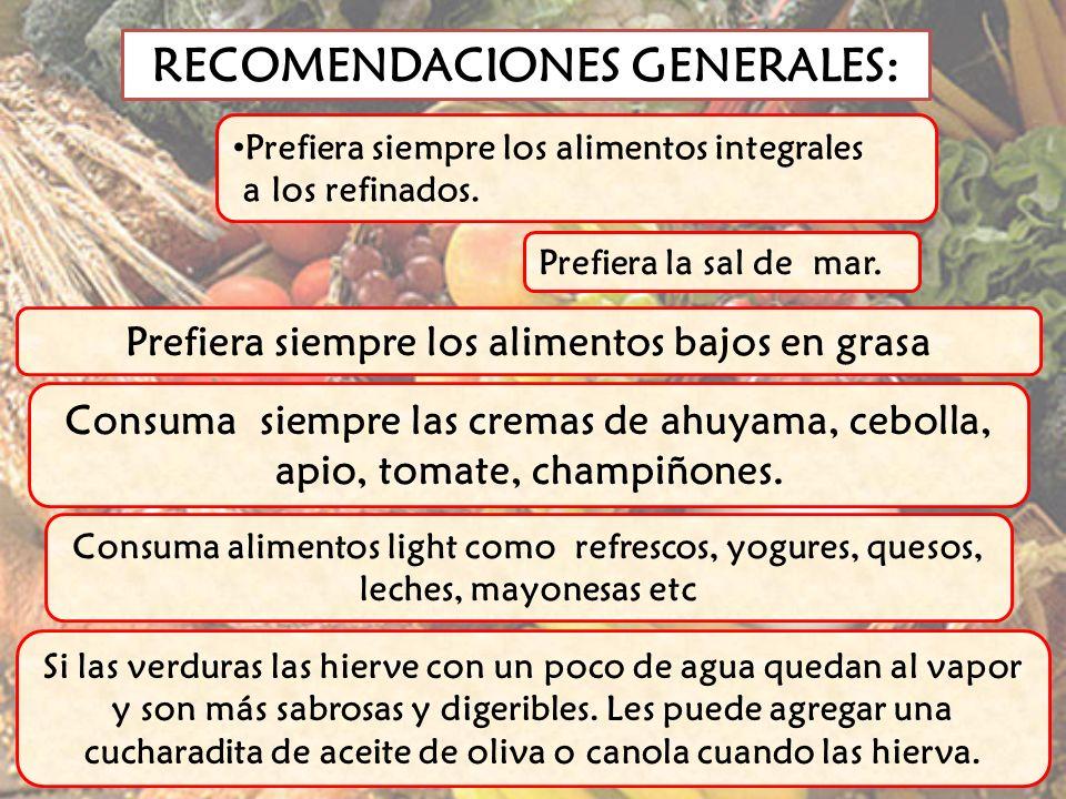 RECOMENDACIONES GENERALES: Prefiera siempre los alimentos integrales a los refinados. Prefiera siempre los alimentos bajos en grasa Consuma alimentos