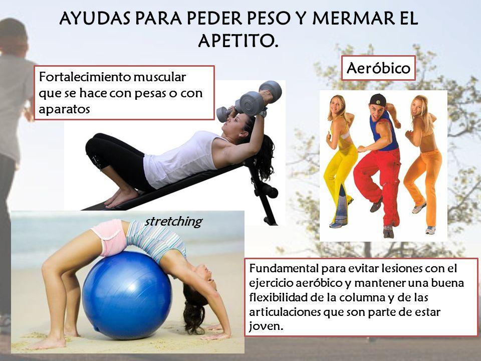 AYUDAS PARA PEDER PESO Y MERMAR EL APETITO. Aeróbico Fortalecimiento muscular que se hace con pesas o con aparatos Fundamental para evitar lesiones co