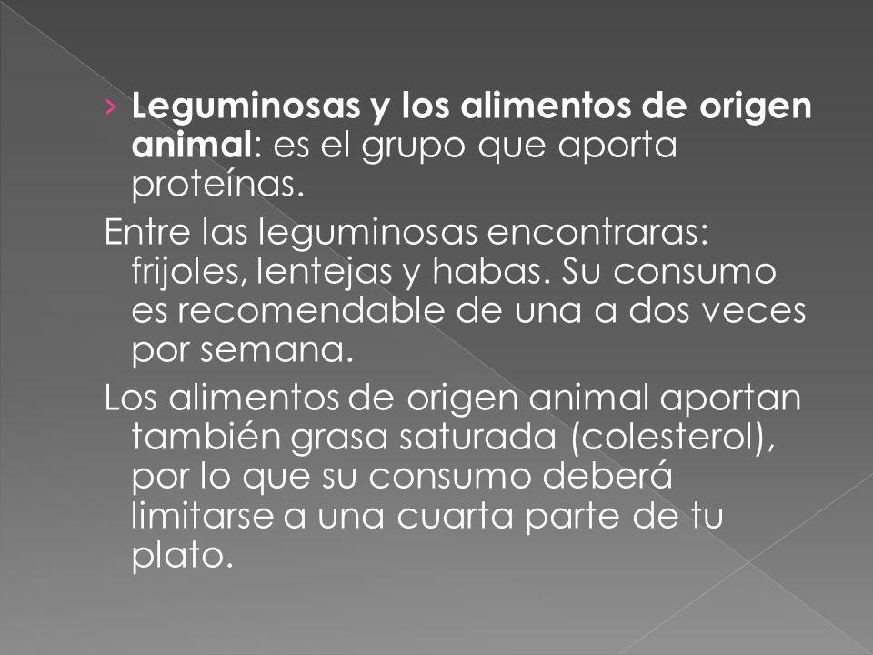 Leguminosas y los alimentos de origen animal : es el grupo que aporta proteínas. Entre las leguminosas encontraras: frijoles, lentejas y habas. Su con