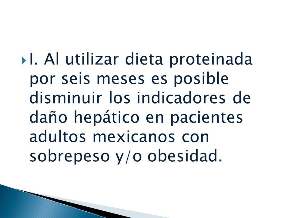 I. Al utilizar dieta proteinada por seis meses es posible disminuir los indicadores de daño hepático en pacientes adultos mexicanos con sobrepeso y/o