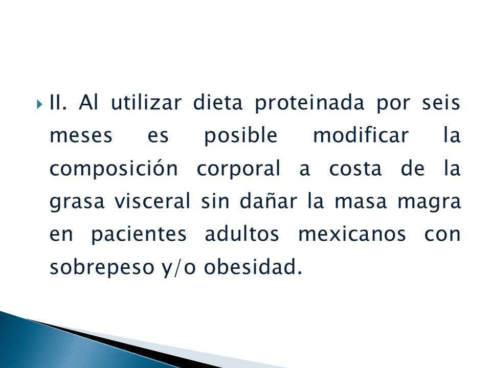 II. Al utilizar dieta proteinada por seis meses es posible modificar la composición corporal a costa de la grasa visceral sin dañar la masa magra en p