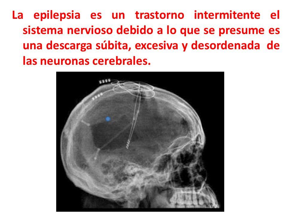 La epilepsia es un trastorno intermitente el sistema nervioso debido a lo que se presume es una descarga súbita, excesiva y desordenada de las neurona