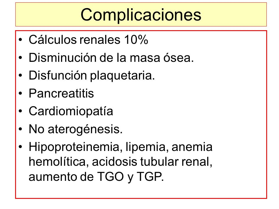 Complicaciones Cálculos renales 10% Disminución de la masa ósea. Disfunción plaquetaria. Pancreatitis Cardiomiopatía No aterogénesis. Hipoproteinemia,