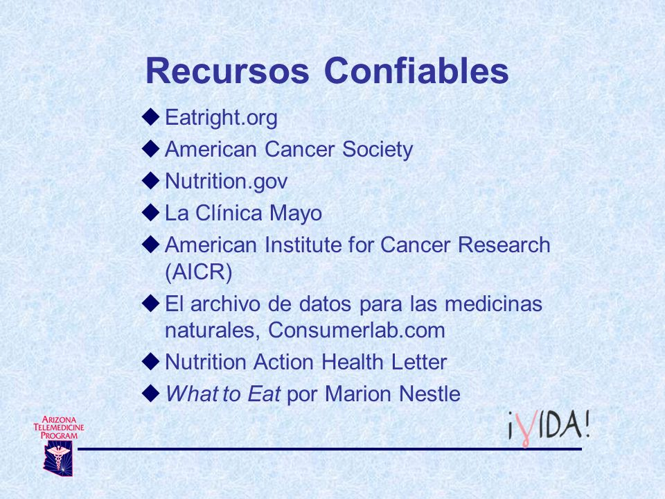 Recursos Confiables Eatright.org American Cancer Society Nutrition.gov La Clínica Mayo American Institute for Cancer Research (AICR) El archivo de dat