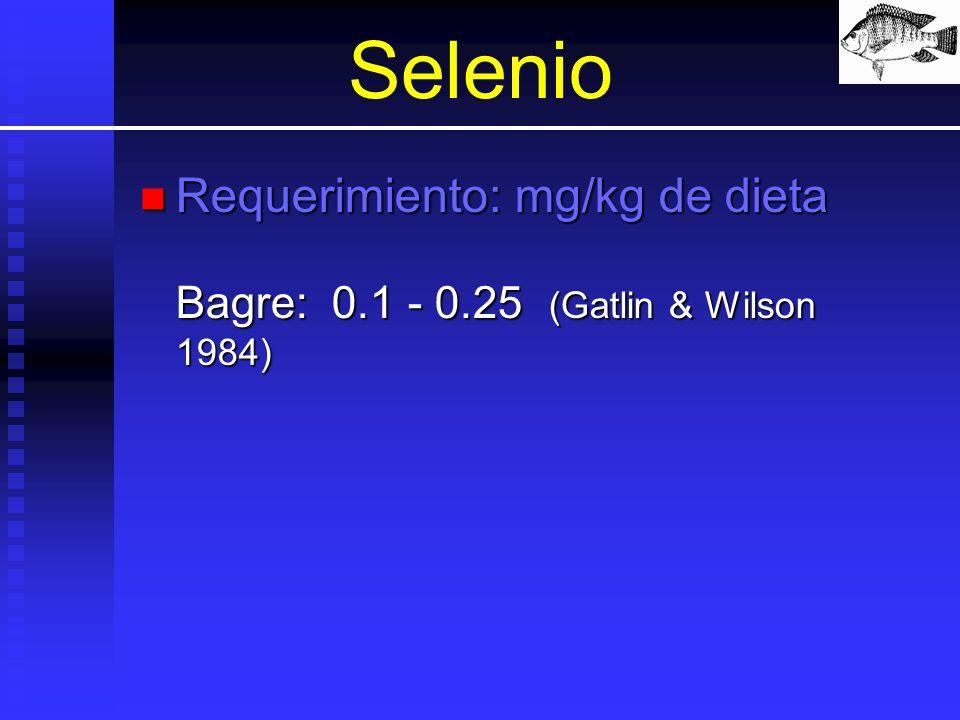 Selenio Requerimiento: mg/kg de dieta Bagre:0.1 - 0.25 (Gatlin & Wilson 1984) Requerimiento: mg/kg de dieta Bagre:0.1 - 0.25 (Gatlin & Wilson 1984)