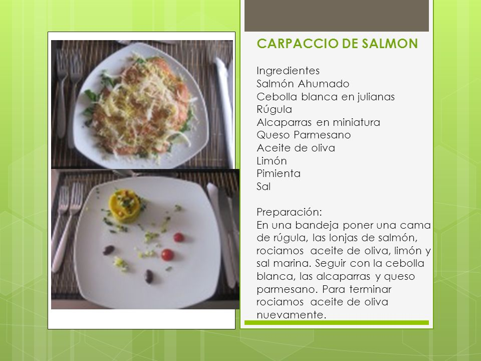 CARPACCIO DE SALMON Ingredientes Salmón Ahumado Cebolla blanca en julianas Rúgula Alcaparras en miniatura Queso Parmesano Aceite de oliva Limón Pimien