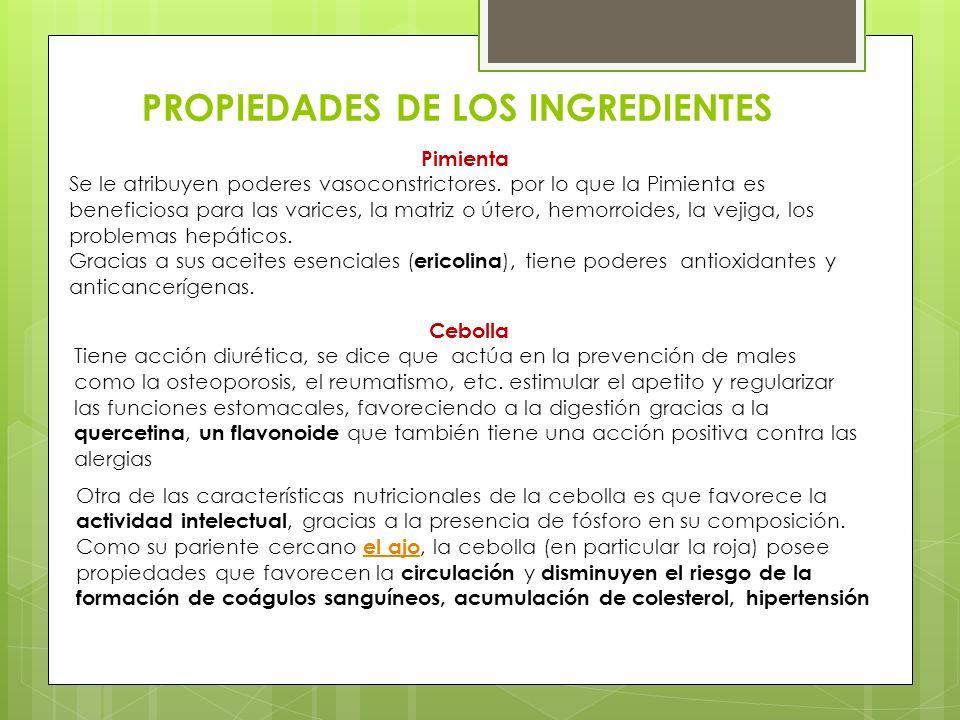 PROPIEDADES DE LOS INGREDIENTES Cebolla Tiene acción diurética, se dice que actúa en la prevención de males como la osteoporosis, el reumatismo, etc.
