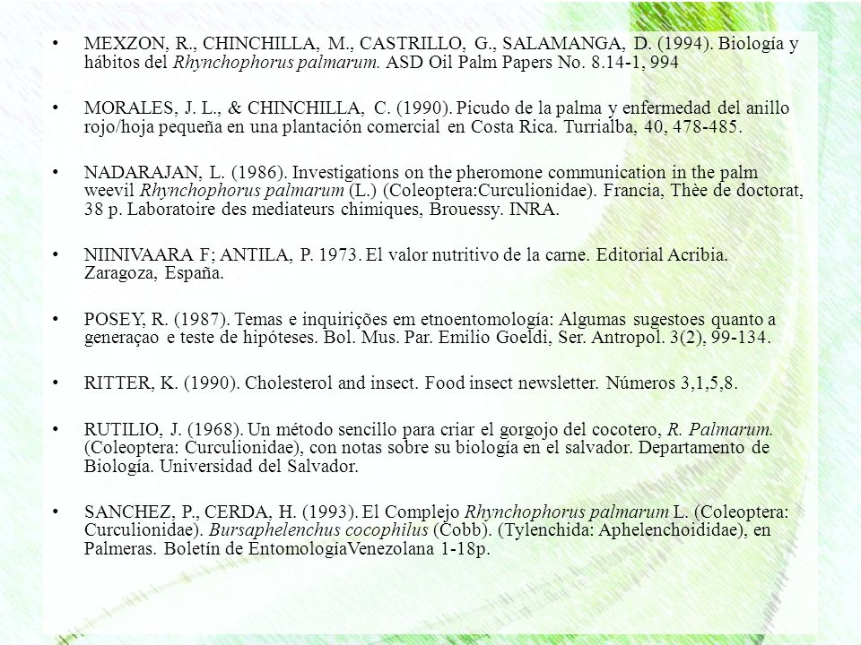 MEXZON, R., CHINCHILLA, M., CASTRILLO, G., SALAMANGA, D. (1994). Biología y hábitos del Rhynchophorus palmarum. ASD Oil Palm Papers No. 8.14-1, 994 MO