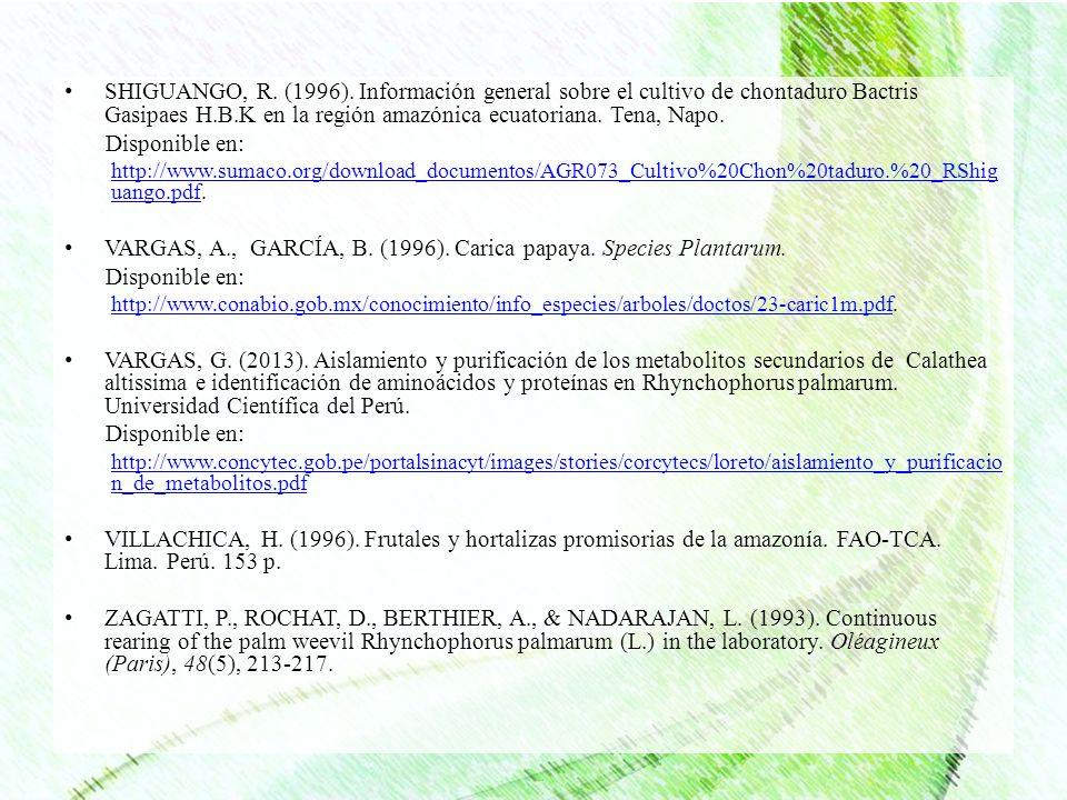 SHIGUANGO, R. (1996). Información general sobre el cultivo de chontaduro Bactris Gasipaes H.B.K en la región amazónica ecuatoriana. Tena, Napo. Dispon