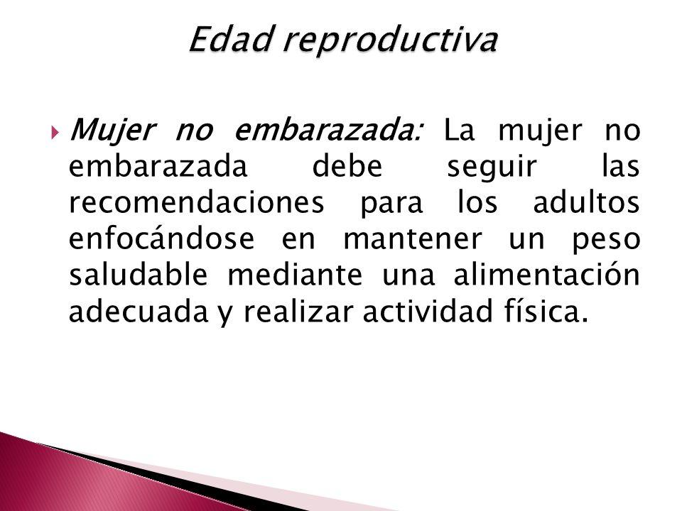 Mujer no embarazada: La mujer no embarazada debe seguir las recomendaciones para los adultos enfocándose en mantener un peso saludable mediante una alimentación adecuada y realizar actividad física.