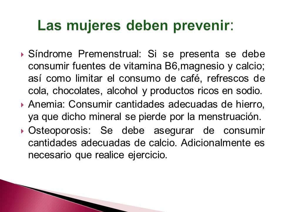 Síndrome Premenstrual: Si se presenta se debe consumir fuentes de vitamina B6,magnesio y calcio; así como limitar el consumo de café, refrescos de cola, chocolates, alcohol y productos ricos en sodio.