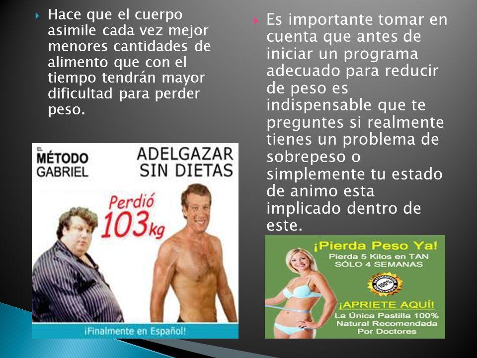 Hace que el cuerpo asimile cada vez mejor menores cantidades de alimento que con el tiempo tendrán mayor dificultad para perder peso. Es importante to