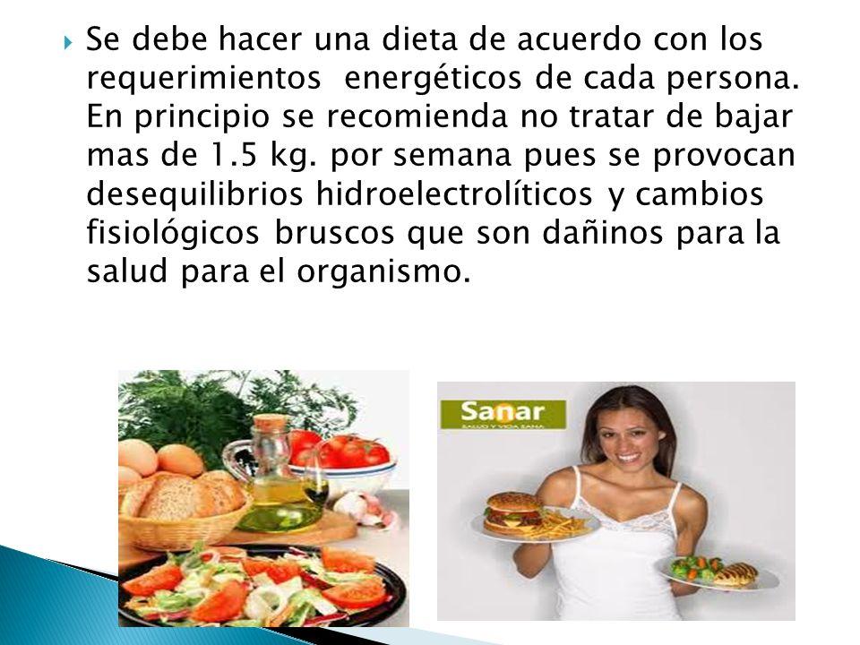 Se debe hacer una dieta de acuerdo con los requerimientos energéticos de cada persona. En principio se recomienda no tratar de bajar mas de 1.5 kg. po