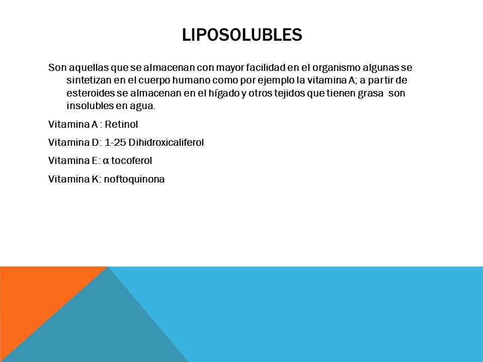LIPOSOLUBLES Son aquellas que se almacenan con mayor facilidad en el organismo algunas se sintetizan en el cuerpo humano como por ejemplo la vitamina A; a partir de esteroides se almacenan en el hígado y otros tejidos que tienen grasa son insolubles en agua.