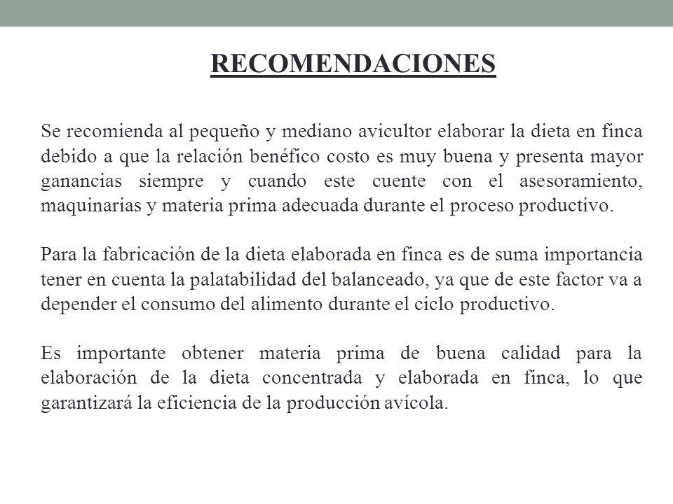 RECOMENDACIONES Se recomienda al pequeño y mediano avicultor elaborar la dieta en finca debido a que la relación benéfico costo es muy buena y present