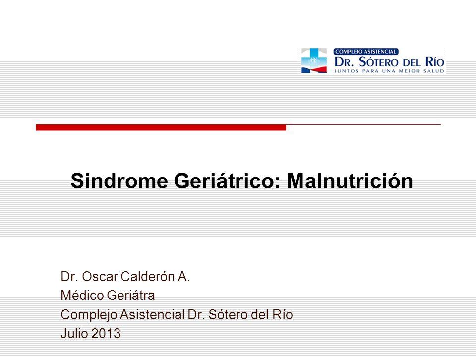 Sindrome Geriátrico: Malnutrición Dr. Oscar Calderón A. Médico Geriátra Complejo Asistencial Dr. Sótero del Río Julio 2013