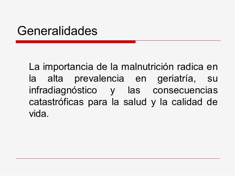 Generalidades La importancia de la malnutrición radica en la alta prevalencia en geriatría, su infradiagnóstico y las consecuencias catastróficas para