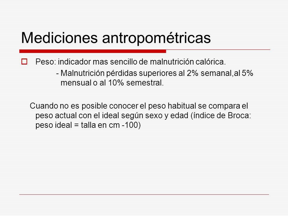 Mediciones antropométricas Peso: indicador mas sencillo de malnutrición calórica. - Malnutrición pérdidas superiores al 2% semanal,al 5% mensual o al