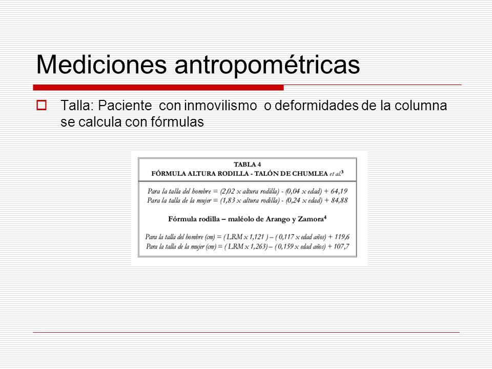 Mediciones antropométricas Talla: Paciente con inmovilismo o deformidades de la columna se calcula con fórmulas