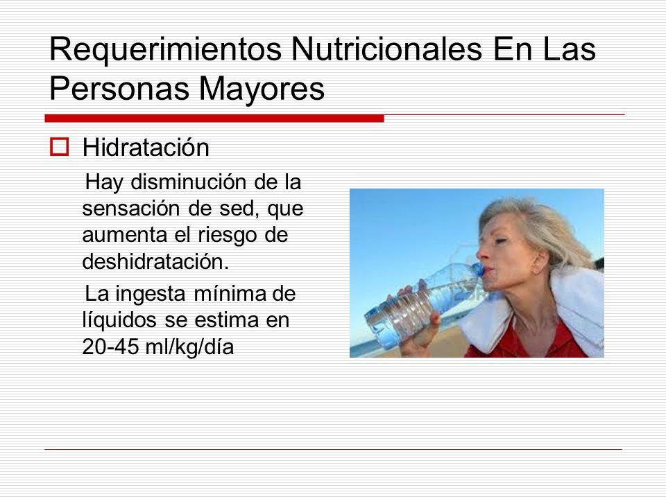 Requerimientos Nutricionales En Las Personas Mayores Hidratación Hay disminución de la sensación de sed, que aumenta el riesgo de deshidratación. La i