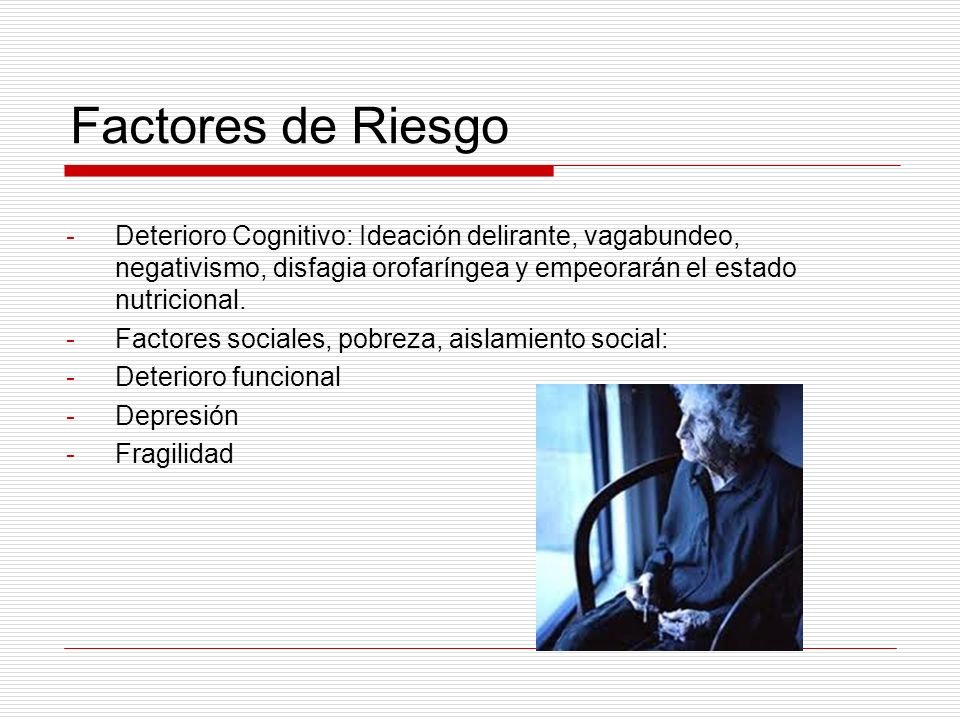 Factores de Riesgo -Deterioro Cognitivo: Ideación delirante, vagabundeo, negativismo, disfagia orofaríngea y empeorarán el estado nutricional. -Factor