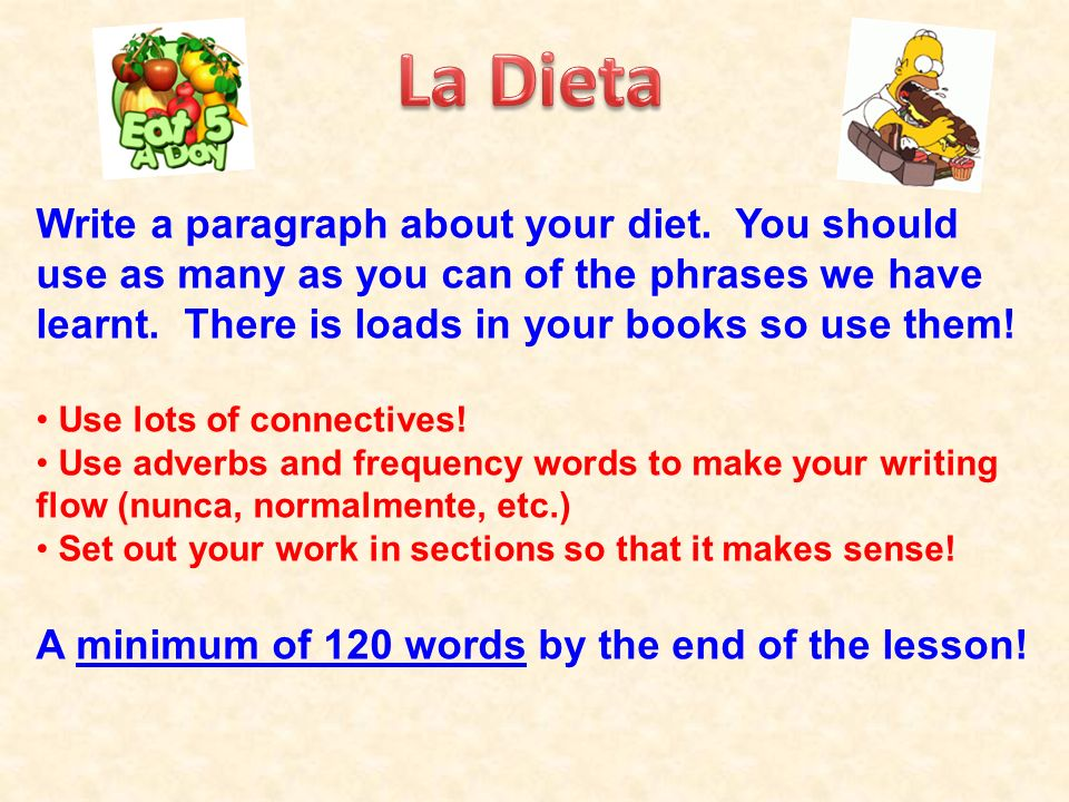 Write a paragraph about your diet. You should use as many as you can of the phrases we have learnt. There is loads in your books so use them! Use lots