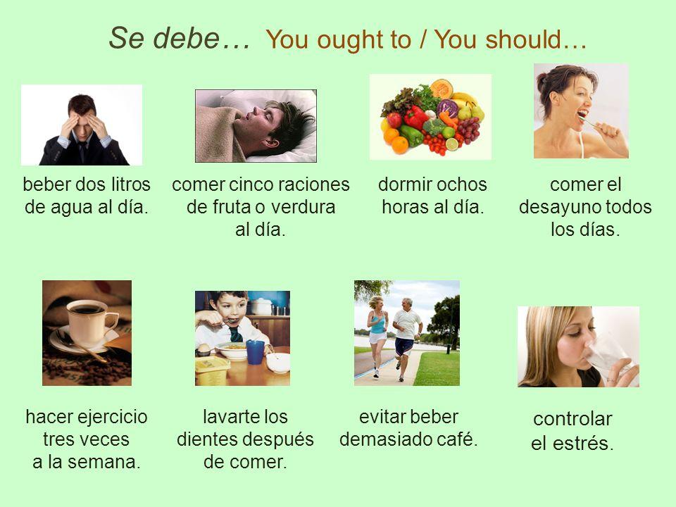 Se debe… You ought to / You should… beber dos litros de agua al día. comer cinco raciones de fruta o verdura al día. dormir ochos horas al día. comer