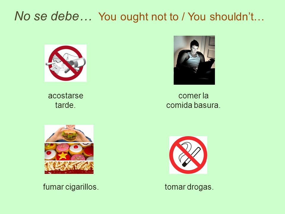 No se debe… You ought not to / You shouldnt… acostarse tarde. fumar cigarillos.tomar drogas. comer la comida basura.