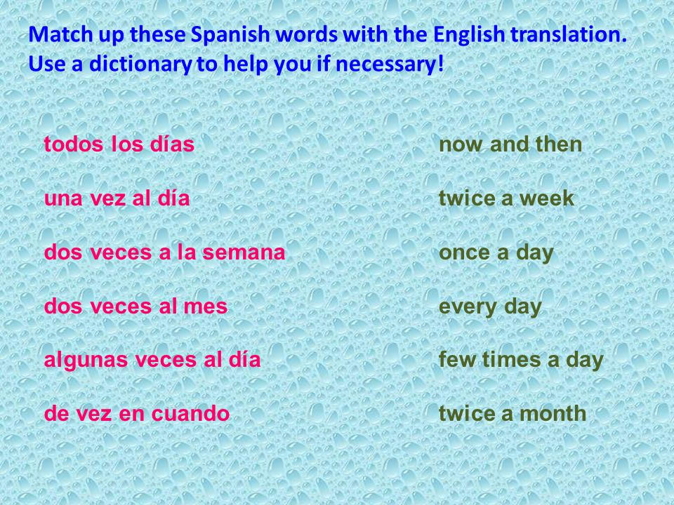 todos los días una vez al día dos veces a la semana dos veces al mes algunas veces al día de vez en cuando now and then twice a week once a day every day few times a day twice a month Match up these Spanish words with the English translation.