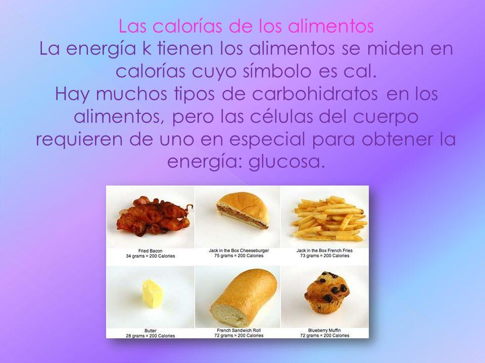 Las calorías de los alimentos La energía k tienen los alimentos se miden en calorías cuyo símbolo es cal. Hay muchos tipos de carbohidratos en los ali