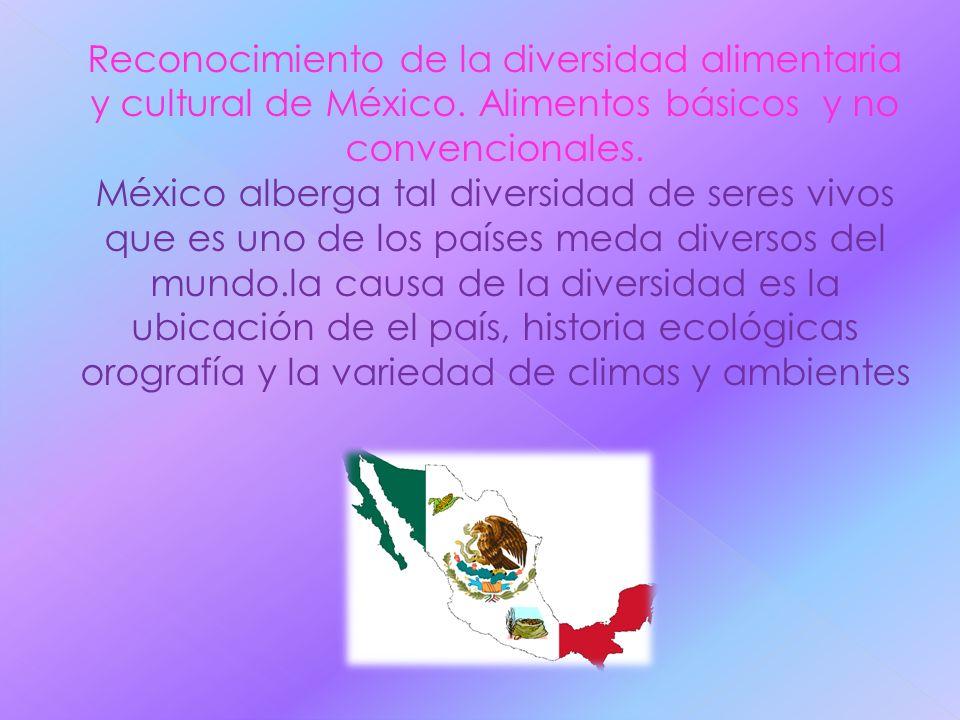 Reconocimiento de la diversidad alimentaria y cultural de México. Alimentos básicos y no convencionales. México alberga tal diversidad de seres vivos