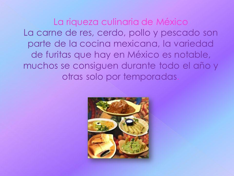 La riqueza culinaria de México La carne de res, cerdo, pollo y pescado son parte de la cocina mexicana, la variedad de furitas que hay en México es no