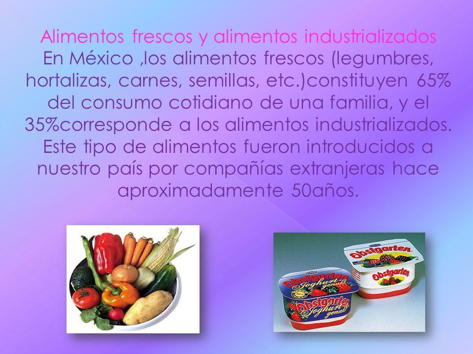 Alimentos frescos y alimentos industrializados En México,los alimentos frescos (legumbres, hortalizas, carnes, semillas, etc.)constituyen 65% del cons