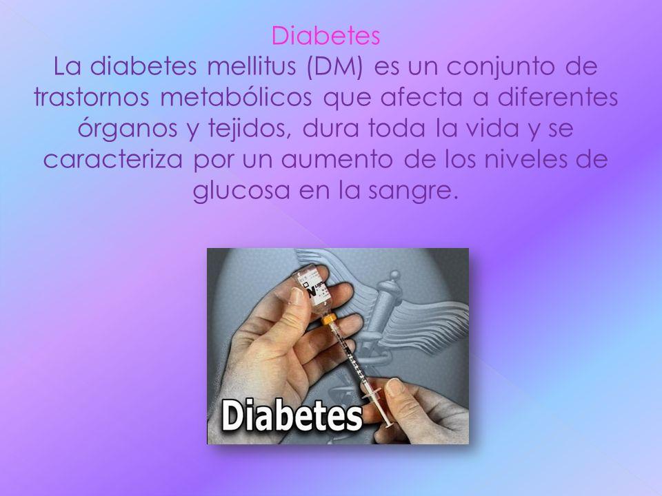 Diabetes La diabetes mellitus (DM) es un conjunto de trastornos metabólicos que afecta a diferentes órganos y tejidos, dura toda la vida y se caracter