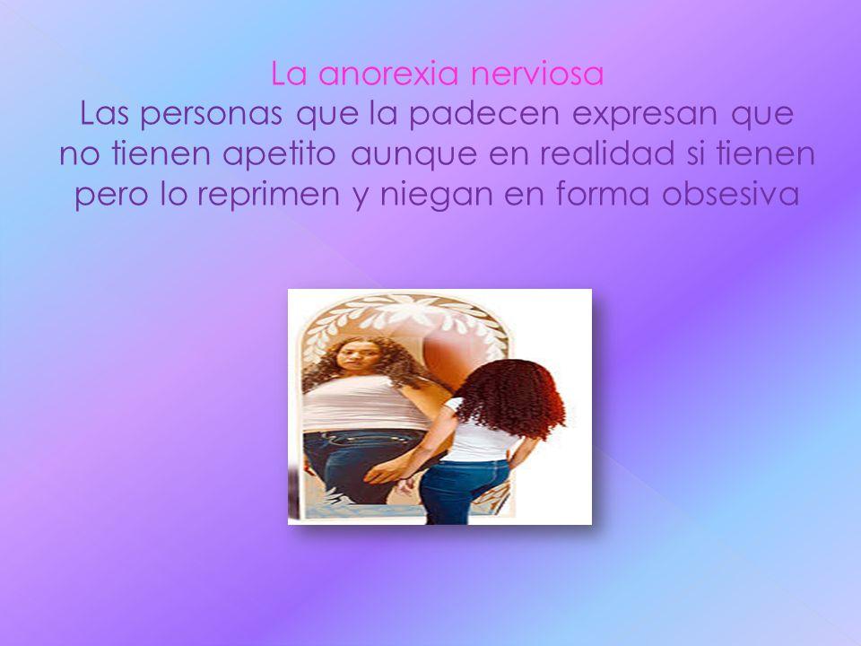 La anorexia nerviosa Las personas que la padecen expresan que no tienen apetito aunque en realidad si tienen pero lo reprimen y niegan en forma obsesi