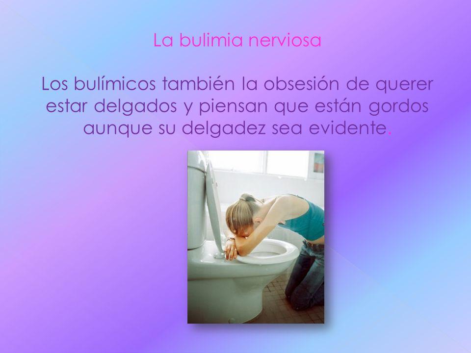La bulimia nerviosa Los bulímicos también la obsesión de querer estar delgados y piensan que están gordos aunque su delgadez sea evidente.